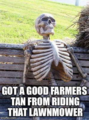 Waiting Skeleton Meme | GOT A GOOD FARMERS TAN FROM RIDING THAT LAWNMOWER | image tagged in memes,waiting skeleton | made w/ Imgflip meme maker