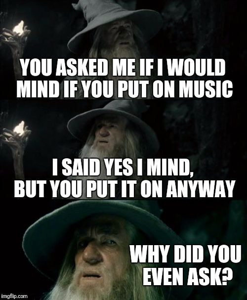 Confused Gandalf Meme | YOU ASKED ME IF I WOULD MIND IF YOU PUT ON MUSIC I SAID YES I MIND, BUT YOU PUT IT ON ANYWAY WHY DID YOU EVEN ASK? | image tagged in memes,confused gandalf | made w/ Imgflip meme maker