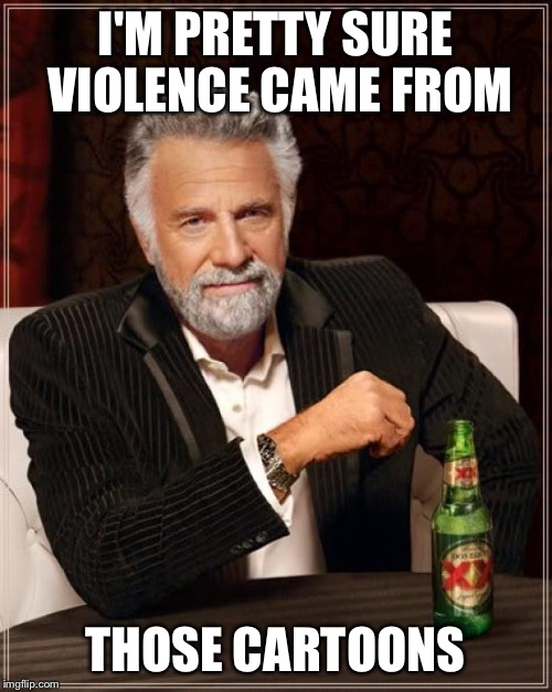The Most Interesting Man In The World Meme | I'M PRETTY SURE VIOLENCE CAME FROM THOSE CARTOONS | image tagged in memes,the most interesting man in the world | made w/ Imgflip meme maker