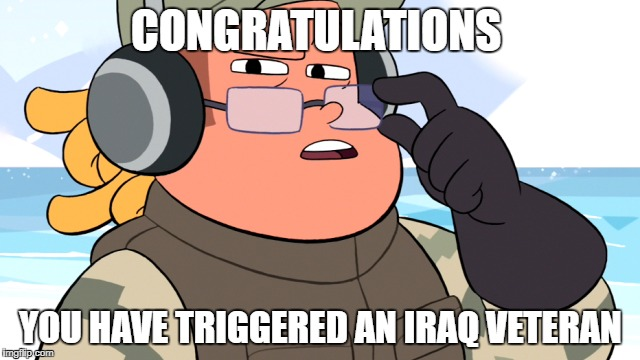 CONGRATULATIONS YOU HAVE TRIGGERED AN IRAQ VETERAN | image tagged in steven universe,iraq war,triggered | made w/ Imgflip meme maker