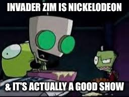 Gir baking a cake | INVADER ZIM IS NICKELODEON & IT'S ACTUALLY A GOOD SHOW | image tagged in gir baking a cake | made w/ Imgflip meme maker
