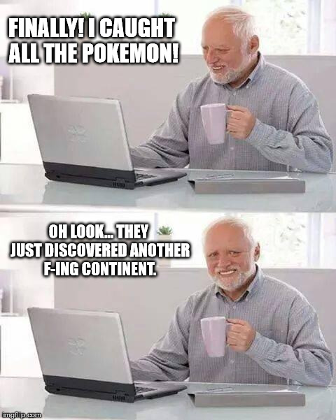 The endless cycle continues | FINALLY! I CAUGHT ALL THE POKEMON! OH LOOK... THEY JUST DISCOVERED ANOTHER F-ING CONTINENT. | image tagged in memes,hide the pain harold,pokemon | made w/ Imgflip meme maker