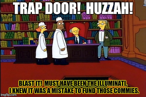TRAP DOOR!  HUZZAH! BLAST IT!  MUST HAVE BEEN THE ILLUMINATI.  I KNEW IT WAS A MISTAKE TO FUND THOSE COMMIES. | made w/ Imgflip meme maker