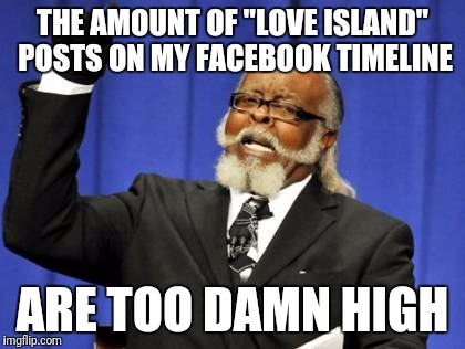 "Too Damn High Meme | THE AMOUNT OF ""LOVE ISLAND"" POSTS ON MY FACEBOOK TIMELINE ARE TOO DAMN HIGH 