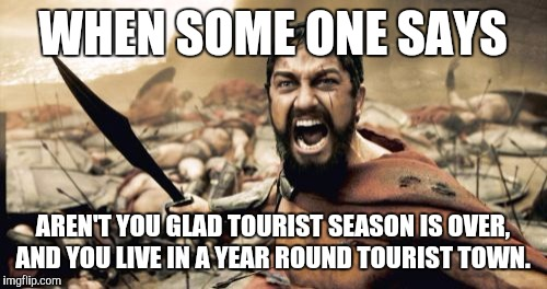 Sparta Leonidas Meme | WHEN SOME ONE SAYS AREN'T YOU GLAD TOURIST SEASON IS OVER, AND YOU LIVE IN A YEAR ROUND TOURIST TOWN. | image tagged in memes,sparta leonidas | made w/ Imgflip meme maker