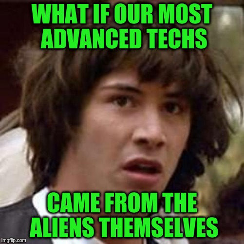 Conspiracy Keanu Meme | WHAT IF OUR MOST ADVANCED TECHS CAME FROM THE ALIENS THEMSELVES | image tagged in memes,conspiracy keanu | made w/ Imgflip meme maker