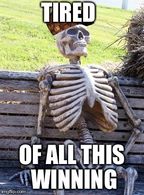Waiting Skeleton Meme | TIRED OF ALL THIS WINNING | image tagged in memes,waiting skeleton,scumbag | made w/ Imgflip meme maker