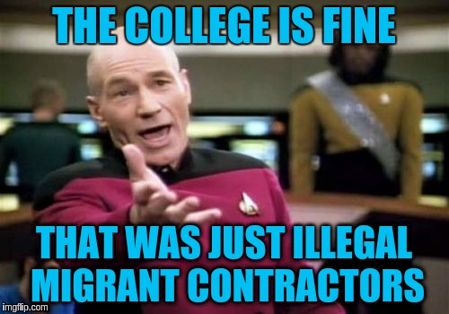 Picard Wtf Meme | THE COLLEGE IS FINE THAT WAS JUST ILLEGAL MIGRANT CONTRACTORS | image tagged in memes,picard wtf | made w/ Imgflip meme maker