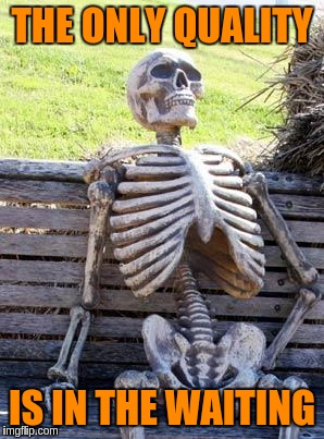 Waiting Skeleton Meme | THE ONLY QUALITY IS IN THE WAITING | image tagged in memes,waiting skeleton | made w/ Imgflip meme maker