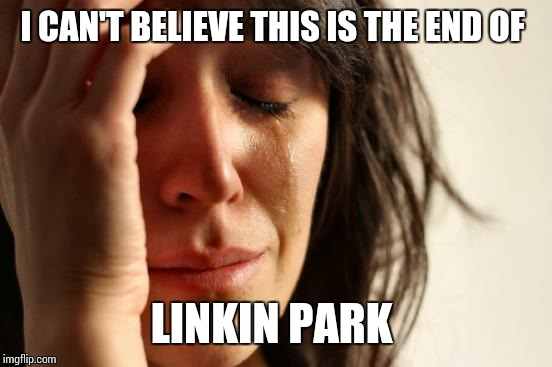 First World Problems Meme | I CAN'T BELIEVE THIS IS THE END OF LINKIN PARK | image tagged in memes,first world problems,linkin park,rip | made w/ Imgflip meme maker