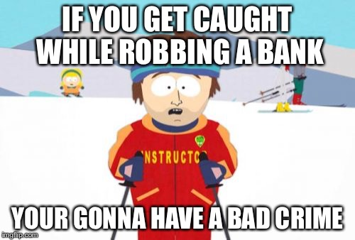 Super Cool Ski Instructor Meme | IF YOU GET CAUGHT WHILE ROBBING A BANK YOUR GONNA HAVE A BAD CRIME | image tagged in memes,super cool ski instructor | made w/ Imgflip meme maker
