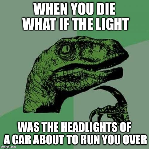 Philosoraptor Meme | WHEN YOU DIE WHAT IF THE LIGHT WAS THE HEADLIGHTS OF A CAR ABOUT TO RUN YOU OVER | image tagged in memes,philosoraptor | made w/ Imgflip meme maker