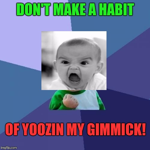 Success Kid Meme | DON'T MAKE A HABIT OF YOOZIN MY GIMMICK! | image tagged in memes,success kid | made w/ Imgflip meme maker