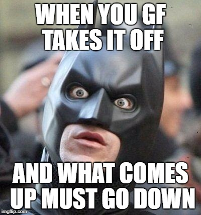 Shocked Batman | WHEN YOU GF TAKES IT OFF AND WHAT COMES UP MUST GO DOWN | image tagged in shocked batman | made w/ Imgflip meme maker