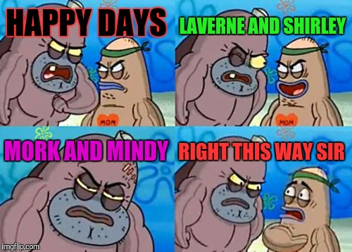How Tough Are You (In Loopy TMOL Style) | HAPPY DAYS LAVERNE AND SHIRLEY MORK AND MINDY RIGHT THIS WAY SIR | image tagged in funny,how tough are you,television,memes,spongebob,humor | made w/ Imgflip meme maker