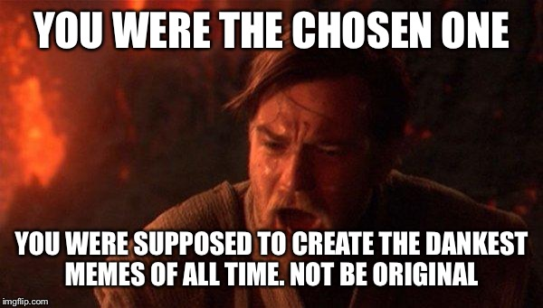 You Were The Chosen One (Star Wars) Meme | YOU WERE THE CHOSEN ONE YOU WERE SUPPOSED TO CREATE THE DANKEST MEMES OF ALL TIME. NOT BE ORIGINAL | image tagged in memes,you were the chosen one star wars | made w/ Imgflip meme maker