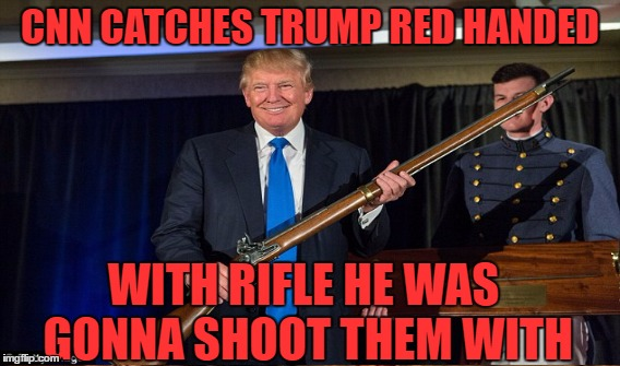They Did It! | CNN CATCHES TRUMP RED HANDED WITH RIFLE HE WAS GONNA SHOOT THEM WITH | image tagged in trump,cnn,fake,news,meme,funny | made w/ Imgflip meme maker
