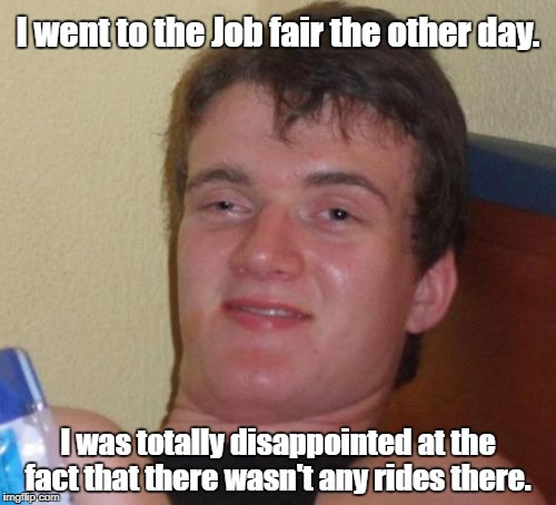 10 Guy Meme | I went to the Job fair the other day. I was totally disappointed at the fact that there wasn't any rides there. | image tagged in memes,10 guy | made w/ Imgflip meme maker