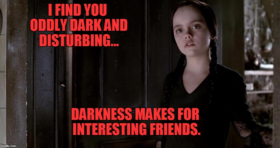 Darkness | I FIND YOU ODDLY DARK AND DISTURBING... DARKNESS MAKES FOR INTERESTING FRIENDS. | image tagged in addams family,goth,goth girl | made w/ Imgflip meme maker