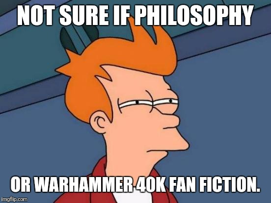 Futurama Fry Meme | NOT SURE IF PHILOSOPHY OR WARHAMMER 40K FAN FICTION. | image tagged in memes,futurama fry | made w/ Imgflip meme maker