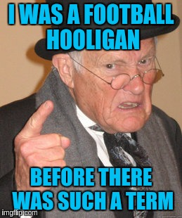 Back In My Day Meme | I WAS A FOOTBALL HOOLIGAN BEFORE THERE WAS SUCH A TERM | image tagged in memes,back in my day | made w/ Imgflip meme maker
