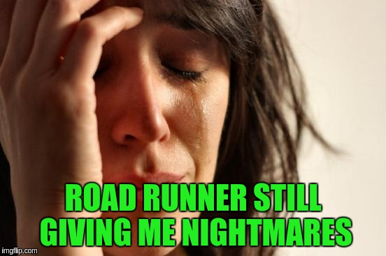 First World Problems Meme | ROAD RUNNER STILL GIVING ME NIGHTMARES | image tagged in memes,first world problems | made w/ Imgflip meme maker