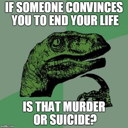 Suicide OR Murder | IF SOMEONE CONVINCES YOU TO END YOUR LIFE IS THAT MURDER OR SUICIDE? | image tagged in memes,philosoraptor,murder,suicide | made w/ Imgflip meme maker