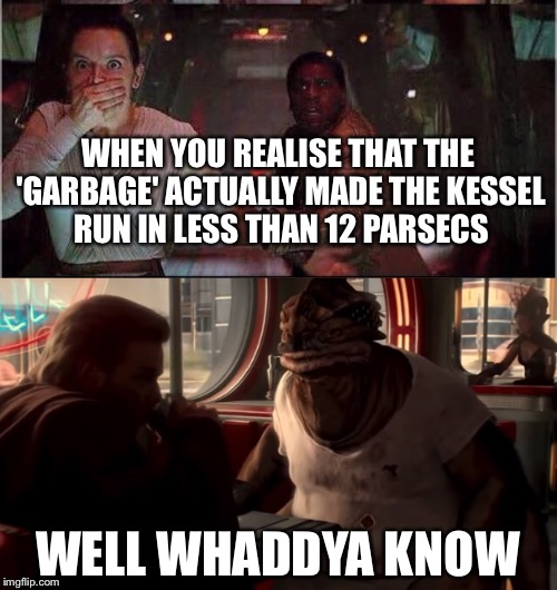 Well whaddya know | WHEN YOU REALISE THAT THE 'GARBAGE' ACTUALLY MADE THE KESSEL RUN IN LESS THAN 12 PARSECS WELL WHADDYA KNOW | image tagged in star wars,dexter,han solo,millennium falcon,memes,funny | made w/ Imgflip meme maker