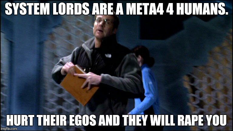 SYSTEM LORDS ARE A META4 4 HUMANS. HURT THEIR EGOS AND THEY WILL **PE YOU | made w/ Imgflip meme maker