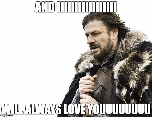 Brace Yourselves X is Coming Meme | AND IIIIIIIIIIIIIIIII WILL ALWAYS LOVE YOUUUUUUUU | image tagged in memes,brace yourselves x is coming | made w/ Imgflip meme maker