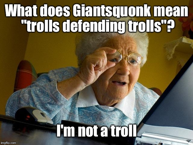 "What does he or she mean? | What does Giantsquonk mean ""trolls defending trolls""? I'm not a troll 