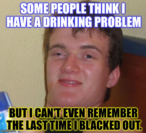 Think About It. Laughing Yet? GOOD: | SOME PEOPLE THINK I HAVE A DRINKING PROBLEM BUT I CAN'T EVEN REMEMBER THE LAST TIME I BLACKED OUT. | image tagged in memes,10 guy | made w/ Imgflip meme maker
