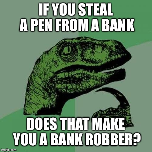 Philosoraptor Meme | IF YOU STEAL A PEN FROM A BANK DOES THAT MAKE YOU A BANK ROBBER? | image tagged in memes,philosoraptor | made w/ Imgflip meme maker