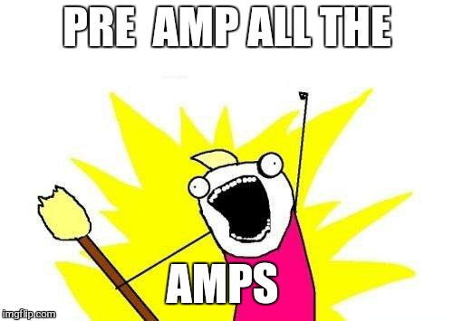 X All The Y Meme | PRE  AMP ALL THE AMPS | image tagged in memes,x all the y | made w/ Imgflip meme maker