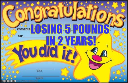 Happy Star Congratulations | LOSING 5 POUNDS IN 2 YEARS! | image tagged in memes,happy star congratulations | made w/ Imgflip meme maker