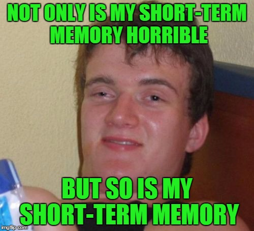 10 guy drinks sometimes a glass of water ... just to surprise his liver |  NOT ONLY IS MY SHORT-TERM MEMORY HORRIBLE; BUT SO IS MY SHORT-TERM MEMORY | image tagged in memes,10 guy,funny,drunk,memory,alcohol | made w/ Imgflip meme maker