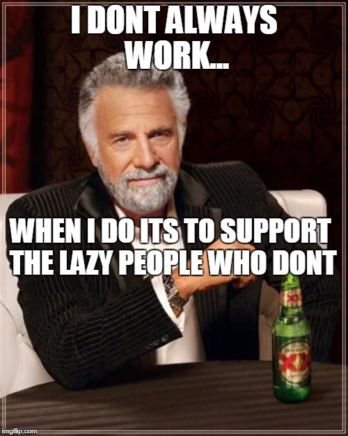 work meme | I DONT ALWAYS WORK... WHEN I DO ITS TO SUPPORT THE LAZY PEOPLE WHO DONT | image tagged in memes,the most interesting man in the world,work | made w/ Imgflip meme maker