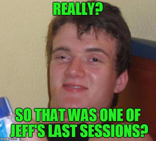 10 Guy Meme | REALLY? SO THAT WAS ONE OF JEFF'S LAST SESSIONS? | image tagged in memes,10 guy | made w/ Imgflip meme maker
