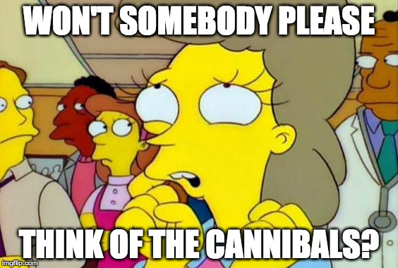 There's always someone. | WON'T SOMEBODY PLEASE THINK OF THE CANNIBALS? | image tagged in cannibals,simpsons,somebody think of the children | made w/ Imgflip meme maker