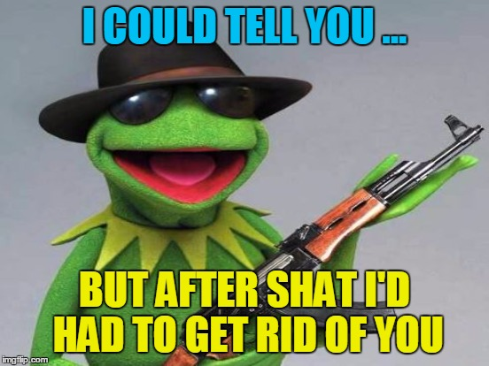 I COULD TELL YOU ... BUT AFTER SHAT I'D HAD TO GET RID OF YOU | made w/ Imgflip meme maker