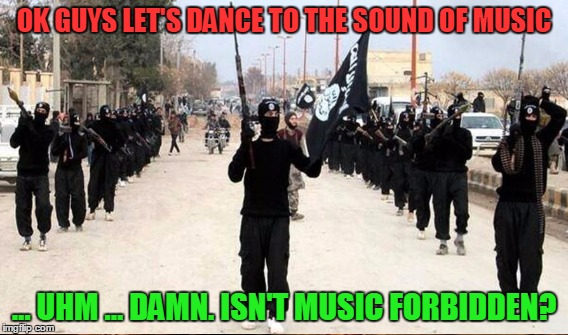 OK GUYS LET'S DANCE TO THE SOUND OF MUSIC ... UHM ... DAMN. ISN'T MUSIC FORBIDDEN? | made w/ Imgflip meme maker