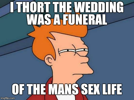 Futurama Fry Meme | I THORT THE WEDDING WAS A FUNERAL OF THE MANS SEX LIFE | image tagged in memes,futurama fry | made w/ Imgflip meme maker