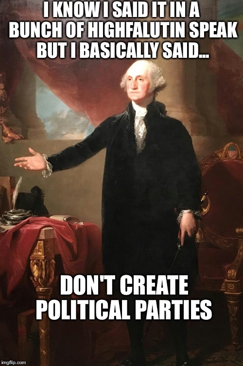 No Parties | I KNOW I SAID IT IN A BUNCH OF HIGHFALUTIN SPEAK BUT I BASICALLY SAID... DON'T CREATE POLITICAL PARTIES | image tagged in george washington,democrats,republicans,independents | made w/ Imgflip meme maker
