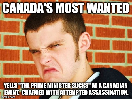"CANADA'S MOST WANTED YELLS ""THE PRIME MINISTER SUCKS"" AT A CANADIAN EVENT.  CHARGED WITH ATTEMPTED ASSASSINATION. 