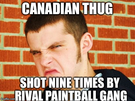 CANADIAN THUG SHOT NINE TIMES BY RIVAL PAINTBALL GANG | image tagged in canadian thug | made w/ Imgflip meme maker