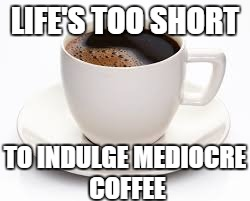 LIFE'S TOO SHORT TO INDULGE MEDIOCRE COFFEE | image tagged in coffee cup | made w/ Imgflip meme maker