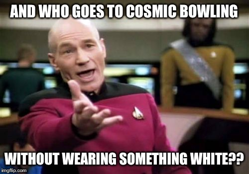 Picard Wtf Meme | AND WHO GOES TO COSMIC BOWLING WITHOUT WEARING SOMETHING WHITE?? | image tagged in memes,picard wtf | made w/ Imgflip meme maker