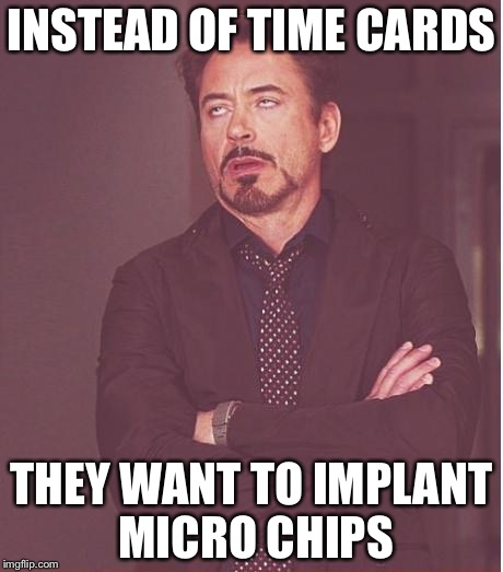 Face You Make Robert Downey Jr Meme | INSTEAD OF TIME CARDS THEY WANT TO IMPLANT MICRO CHIPS | image tagged in memes,face you make robert downey jr | made w/ Imgflip meme maker