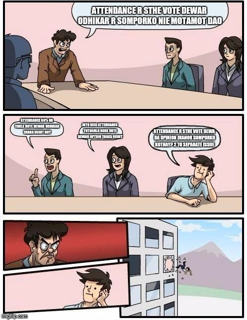Boardroom Meeting Suggestion Meme | ATTENDANCE R STHE VOTE DEWAR ODHIKAR R SOMPORKO NIE MOTAMOT DAO ATTENDANCE 60% NA THKLE VOTE DEWAR ODHIKAR THAKA UCHIT NOY JOTO BESI ATTENDA | image tagged in memes,boardroom meeting suggestion | made w/ Imgflip meme maker