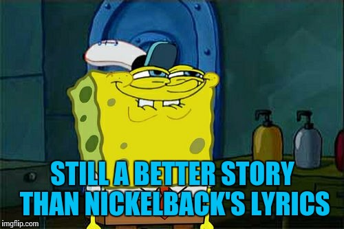 Dont You Squidward Meme | STILL A BETTER STORY THAN NICKELBACK'S LYRICS | image tagged in memes,dont you squidward | made w/ Imgflip meme maker